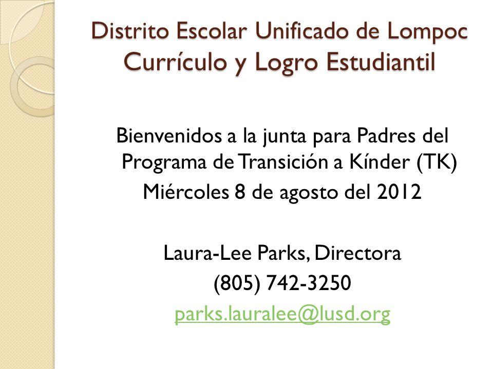 Distrito Escolar Unificado de Lompoc Currículo y Logro Estudiantil Bienvenidos a la junta para Padres del Programa de Transición a Kínder (TK) Miércoles 8 de agosto del 2012 Laura-Lee Parks, Directora (805) 742-3250 parks.lauralee@lusd.org