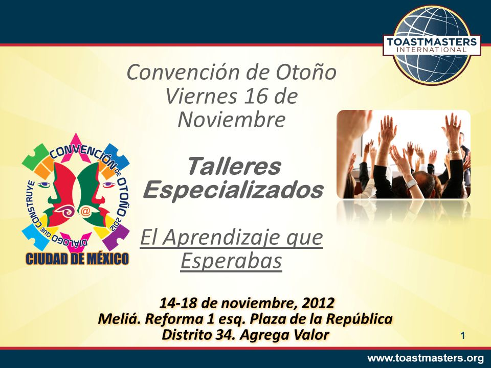 Convención de Otoño Viernes 16 de Noviembre Talleres Especializados El Aprendizaje que Esperabas 14-18 de noviembre, 2012 Meliá. Reforma 1 esq. Plaza
