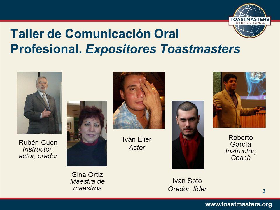 3 Taller de Comunicación Oral Profesional. Expositores Toastmasters Rubén Cuén Instructor, actor, orador Gina Ortiz Maestra de maestros Iván Elier Act