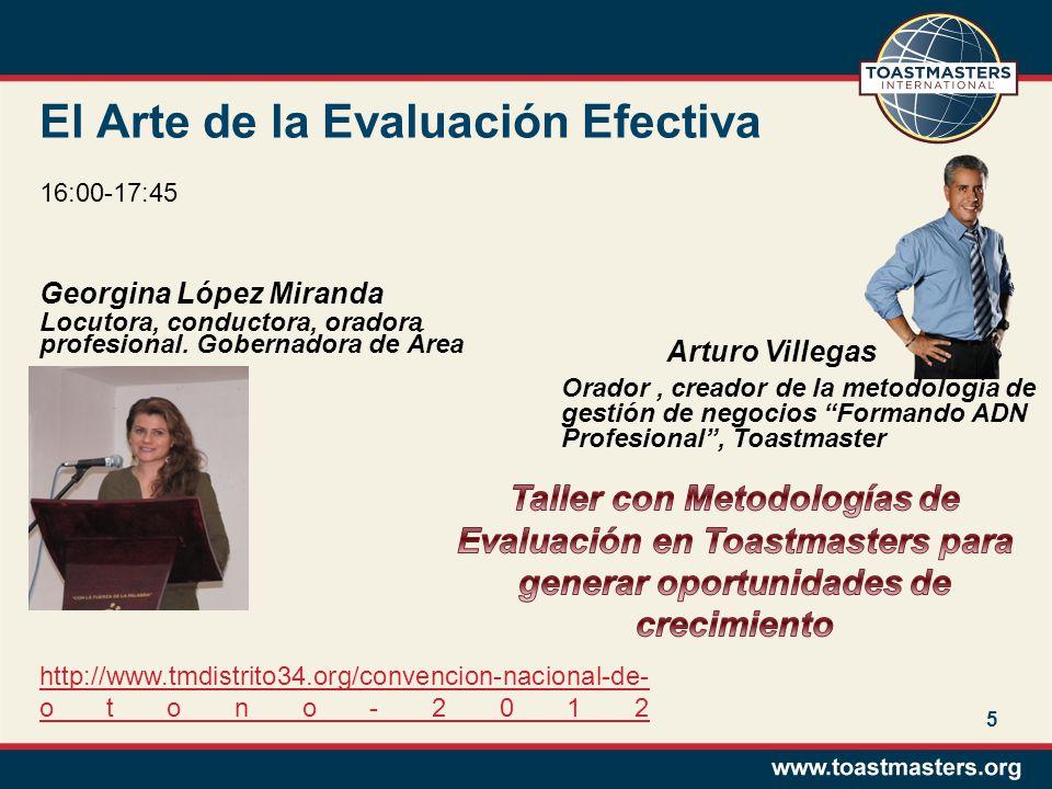 El Arte de la Evaluación Efectiva Georgina López Miranda Locutora, conductora, oradora profesional. Gobernadora de Área 5 16:00-17:45 Arturo Villegas