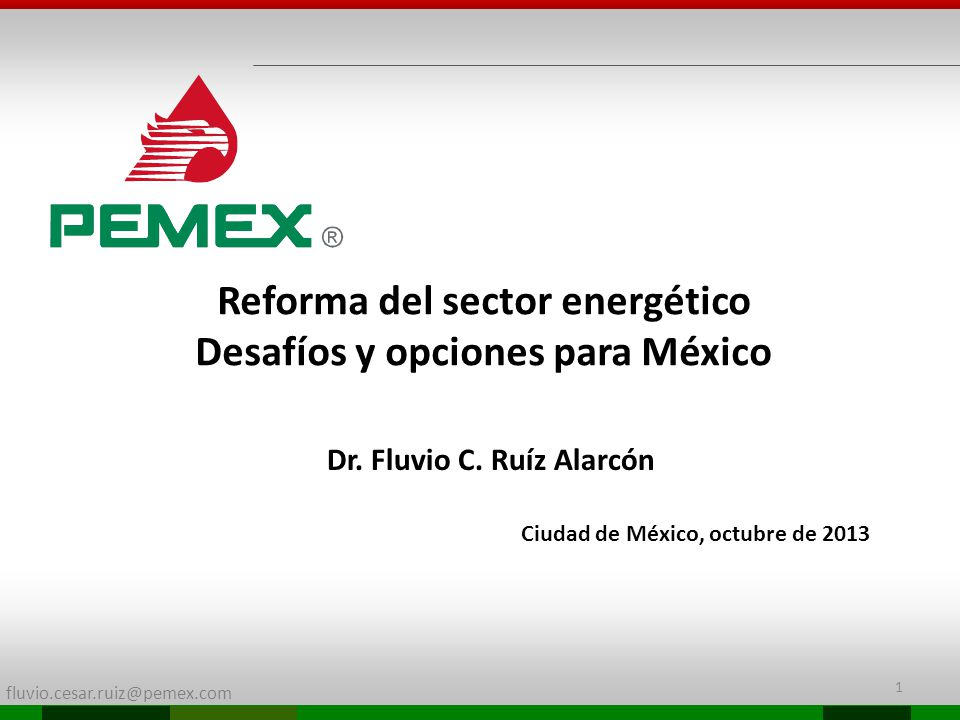 fluvio.cesar.ruiz@pemex.com Reforma del sector energético Desafíos y opciones para México Dr. Fluvio C. Ruíz Alarcón Ciudad de México, octubre de 2013