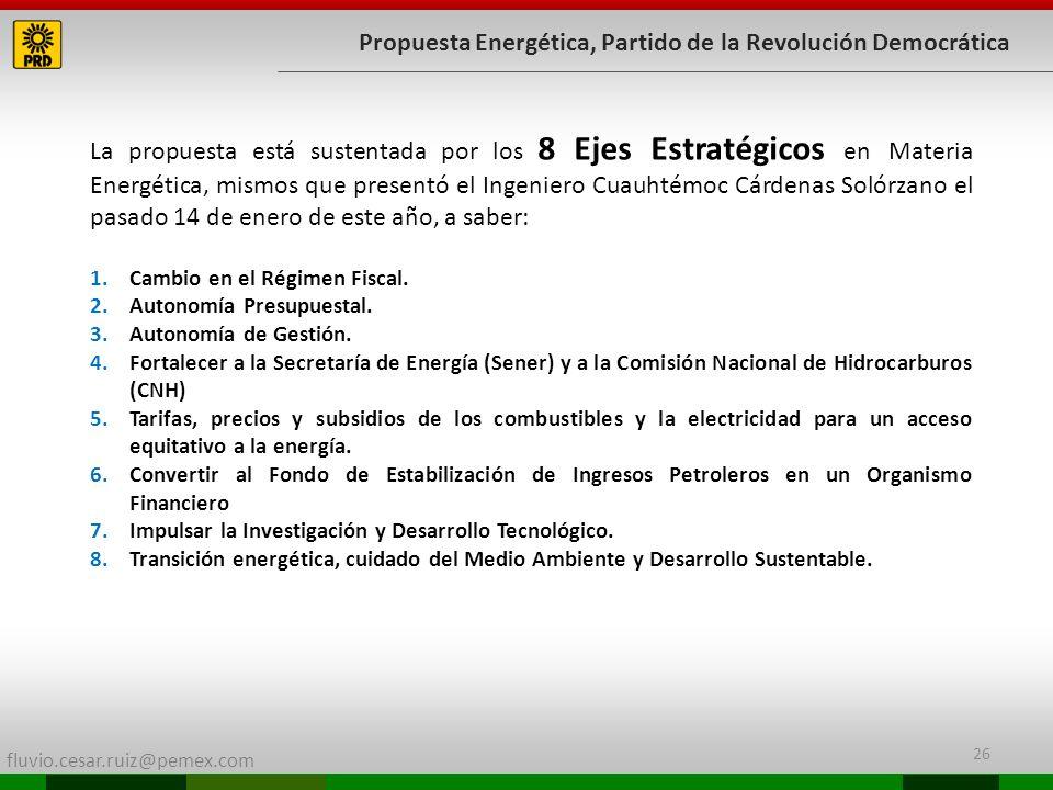 fluvio.cesar.ruiz@pemex.com 26 Propuesta Energética, Partido de la Revolución Democrática La propuesta está sustentada por los 8 Ejes Estratégicos en