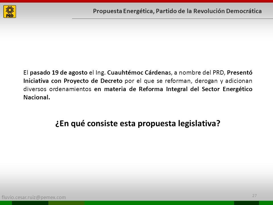 fluvio.cesar.ruiz@pemex.com 27 Propuesta Energética, Partido de la Revolución Democrática El pasado 19 de agosto el Ing. Cuauhtémoc Cárdenas, a nombre
