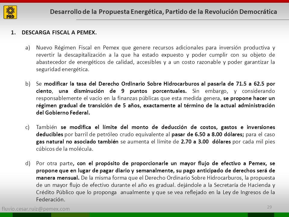 fluvio.cesar.ruiz@pemex.com 29 Desarrollo de la Propuesta Energética, Partido de la Revolución Democrática 1.DESCARGA FISCAL A PEMEX. a)Nuevo Régimen