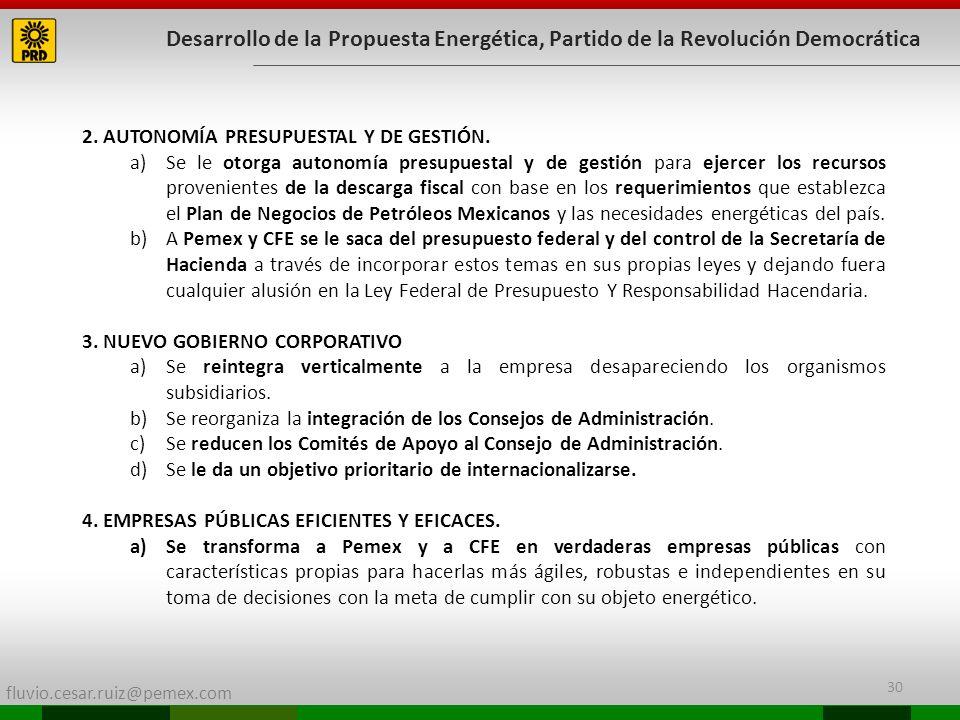 fluvio.cesar.ruiz@pemex.com 30 Desarrollo de la Propuesta Energética, Partido de la Revolución Democrática 2. AUTONOMÍA PRESUPUESTAL Y DE GESTIÓN. a)S