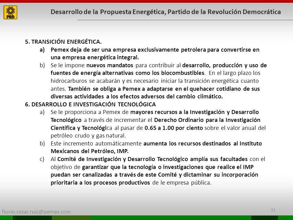fluvio.cesar.ruiz@pemex.com 31 Desarrollo de la Propuesta Energética, Partido de la Revolución Democrática 5. TRANSICIÓN ENERGÉTICA. a)Pemex deja de s