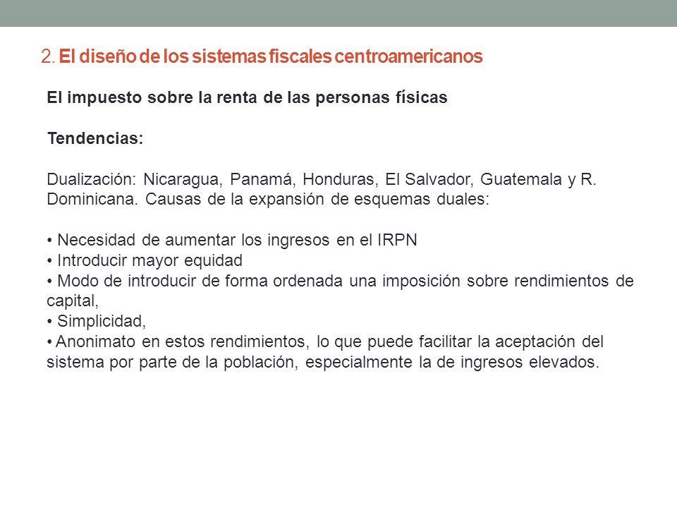 2. El diseño de los sistemas fiscales centroamericanos El impuesto sobre la renta de las personas físicas Tendencias: Dualización: Nicaragua, Panamá,