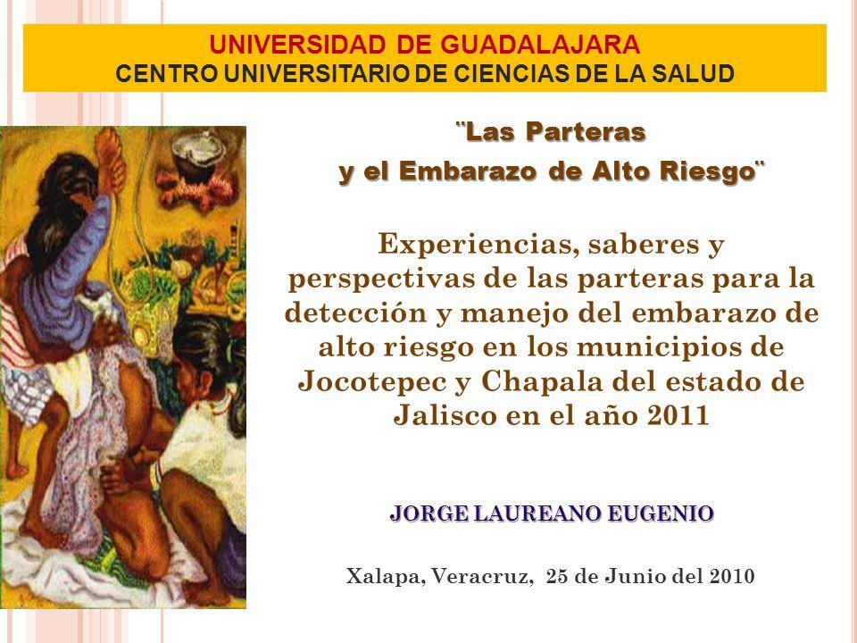 UNIVERSIDAD DE GUADALAJARA CENTRO UNIVERSITARIO DE CIENCIAS DE LA SALUD ¨Las Parteras y el Embarazo de Alto Riesgo¨ Experiencias, saberes y perspectivas de las parteras para la detección y manejo del embarazo de alto riesgo en los municipios de Jocotepec y Chapala del estado de Jalisco en el año 2011 JORGE LAUREANO EUGENIO Xalapa, Veracruz, 25 de Junio del 2010