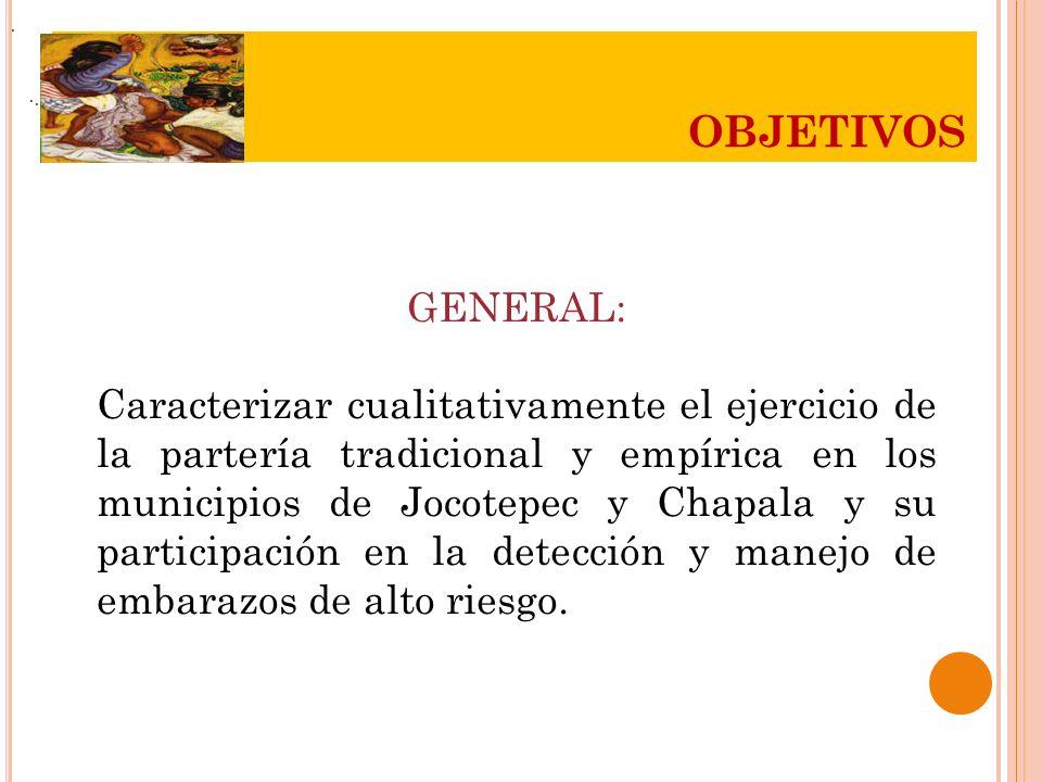 ... OBJETIVOS GENERAL: Caracterizar cualitativamente el ejercicio de la partería tradicional y empírica en los municipios de Jocotepec y Chapala y su