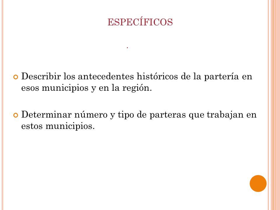 ESPECÍFICOS Describir los antecedentes históricos de la partería en esos municipios y en la región.