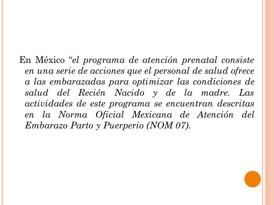 En México el programa de atención prenatal consiste en una serie de acciones que el personal de salud ofrece a las embarazadas para optimizar las condiciones de salud del Recién Nacido y de la madre.