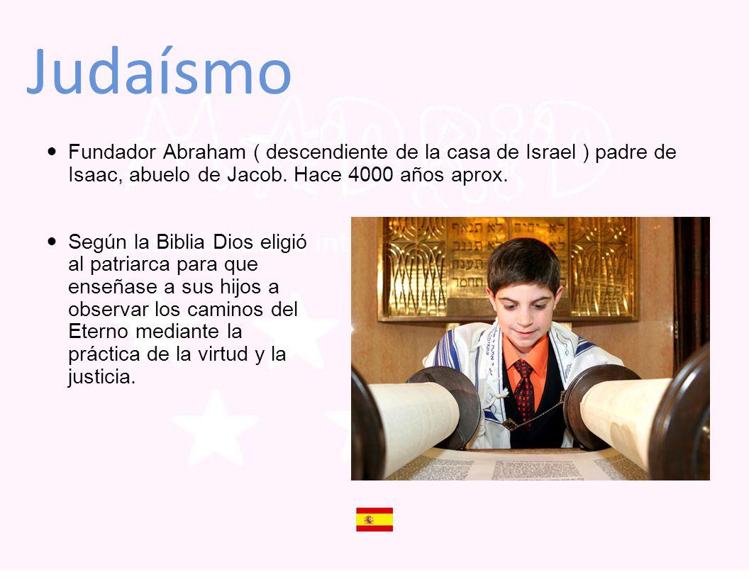 Judaísmo Fundador Abraham ( descendiente de la casa de Israel ) padre de Isaac, abuelo de Jacob. Hace 4000 años aprox. Según la Biblia Dios eligió al