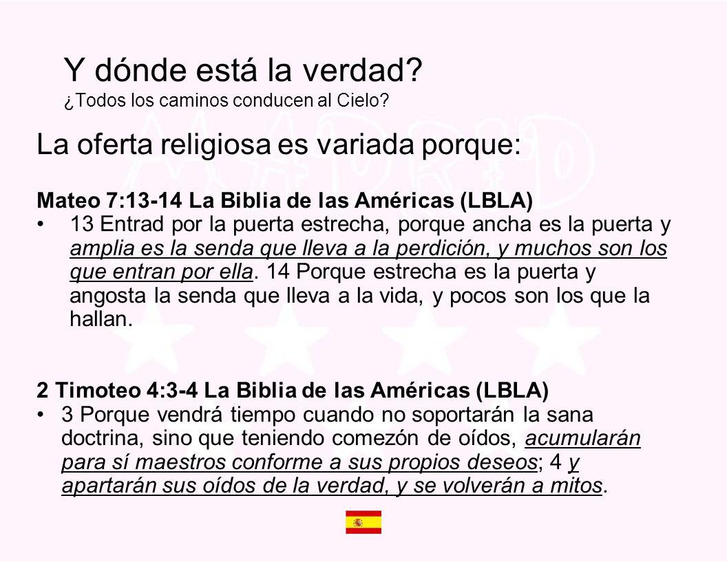La oferta religiosa es variada porque: Mateo 7:13-14 La Biblia de las Américas (LBLA) 13 Entrad por la puerta estrecha, porque ancha es la puerta y am