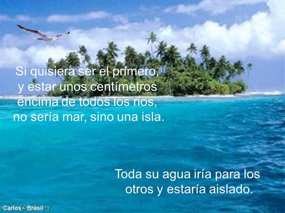 Si quisiera ser el primero, y estar unos centímetros encima de todos los rios, no sería mar, sino una isla.