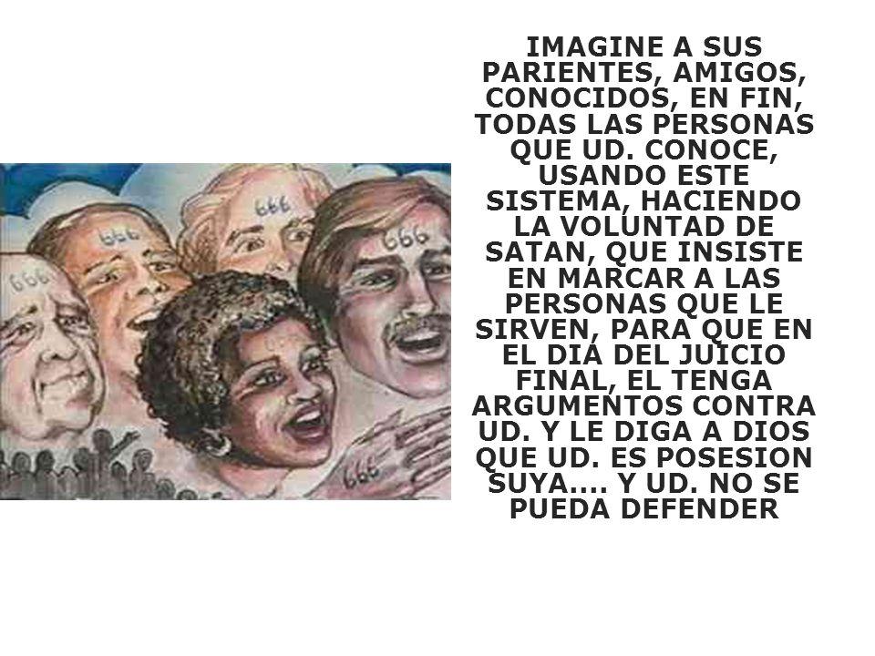IMAGINE A SUS PARIENTES, AMIGOS, CONOCIDOS, EN FIN, TODAS LAS PERSONAS QUE UD. CONOCE, USANDO ESTE SISTEMA, HACIENDO LA VOLUNTAD DE SATAN, QUE INSISTE