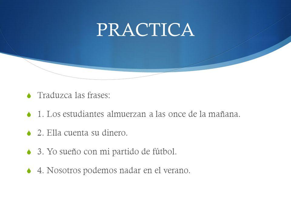 PRACTICA Traduzca las frases: 1.Los estudiantes almuerzan a las once de la mañana.