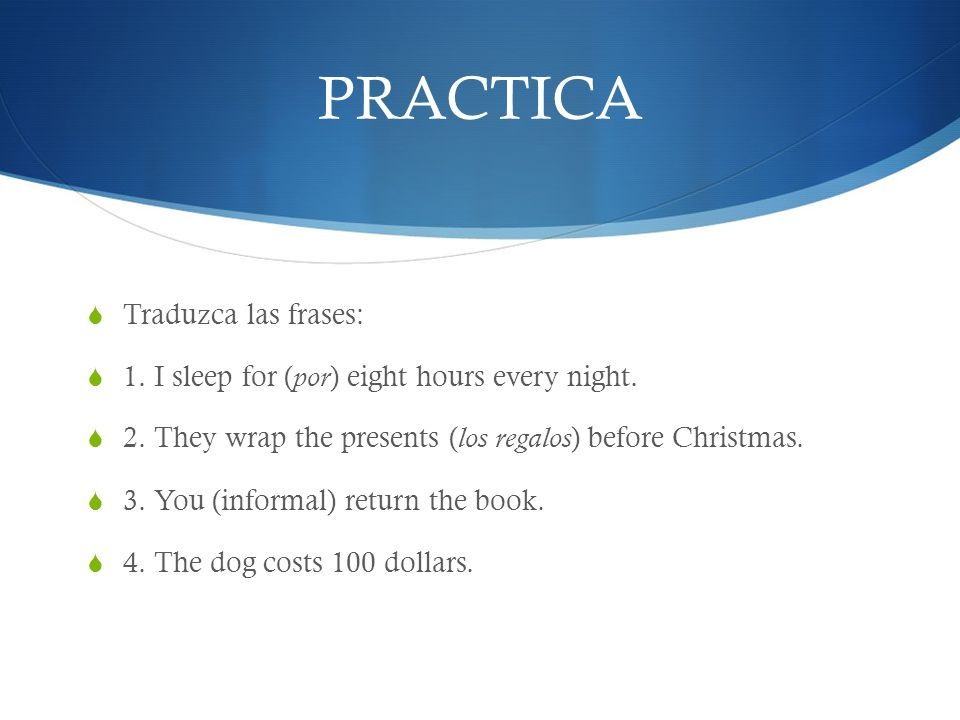 PRACTICA Traduzca las frases: 1. I sleep for ( por ) eight hours every night. 2. They wrap the presents ( los regalos ) before Christmas. 3. You (info