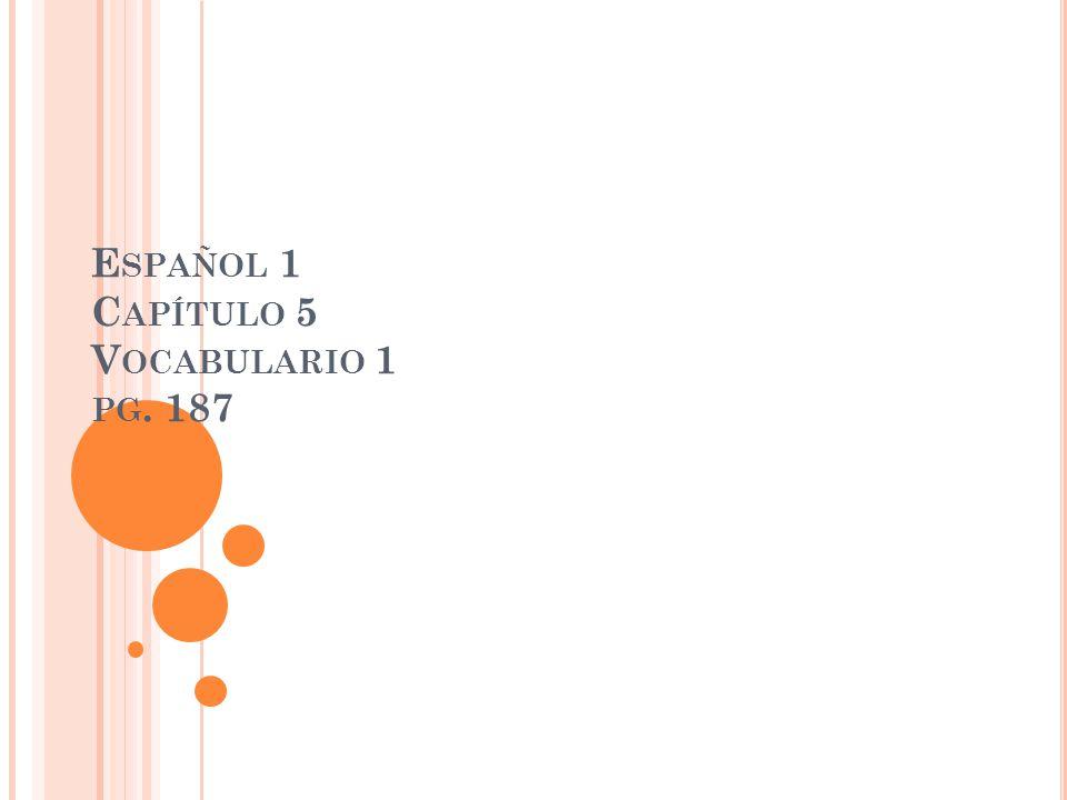 E SPAÑOL 1 C APÍTULO 5 V OCABULARIO 1 PG. 187