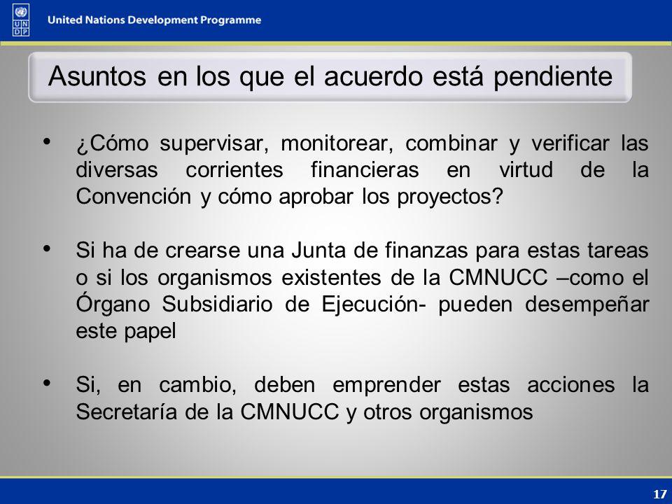 17 Asuntos en los que el acuerdo está pendiente ¿Cómo supervisar, monitorear, combinar y verificar las diversas corrientes financieras en virtud de la Convención y cómo aprobar los proyectos.