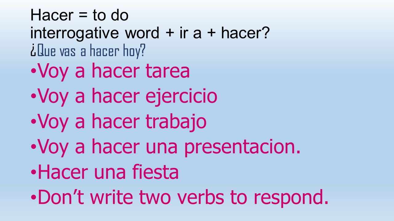 Hacer = to do interrogative word + ir a + hacer? ¿Que vas a hacer hoy? Voy a hacer tarea Voy a hacer ejercicio Voy a hacer trabajo Voy a hacer una pre