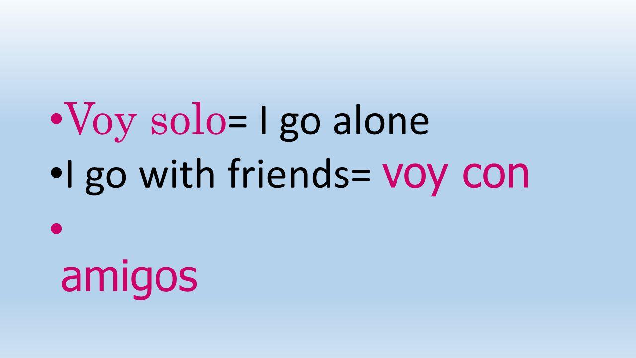 Voy solo = I go alone I go with friends= voy con amigos