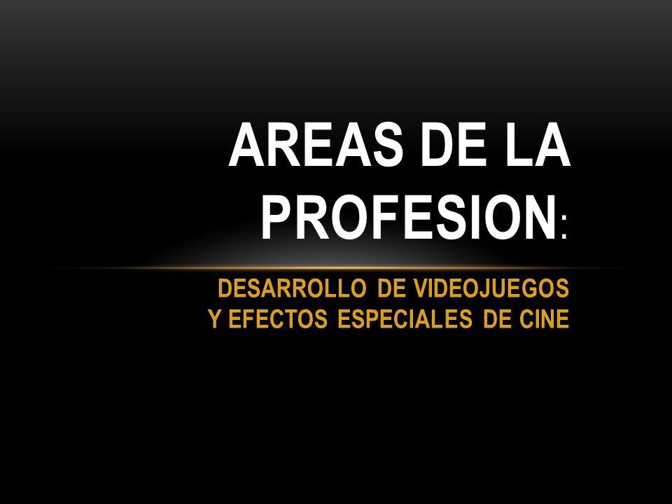 DESARROLLO DE VIDEOJUEGOS Y EFECTOS ESPECIALES DE CINE AREAS DE LA PROFESION :
