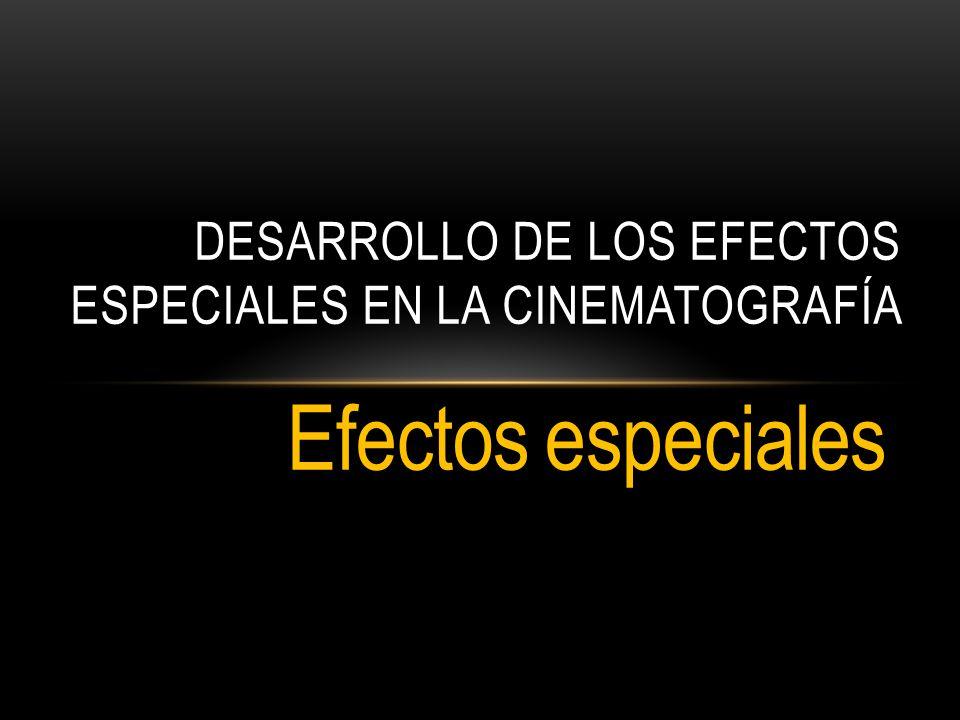 Efectos especiales DESARROLLO DE LOS EFECTOS ESPECIALES EN LA CINEMATOGRAFÍA