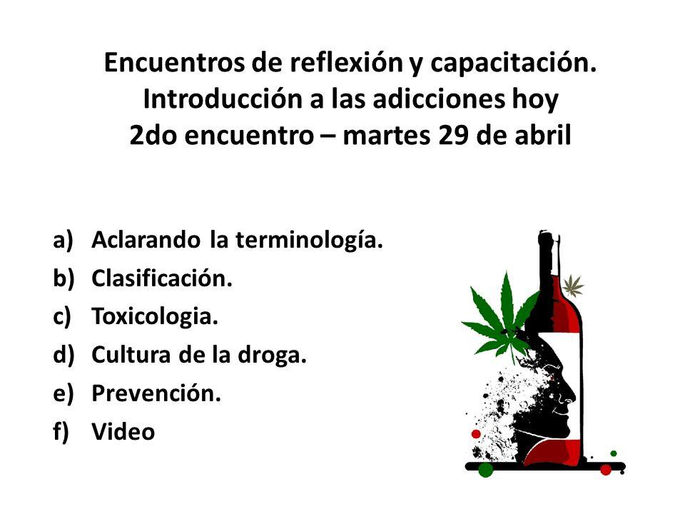 Encuentros de reflexión y capacitación. Introducción a las adicciones hoy 2do encuentro – martes 29 de abril a)Aclarando la terminología. b)Clasificac