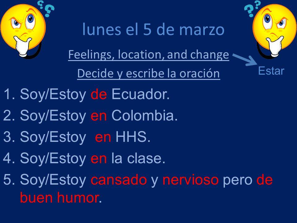 lunes el 5 de marzo Feelings, location, and change Decide y escribe la oración 1.Soy/Estoy de Ecuador. 2.Soy/Estoy en Colombia. 3.Soy/Estoy en HHS. 4.