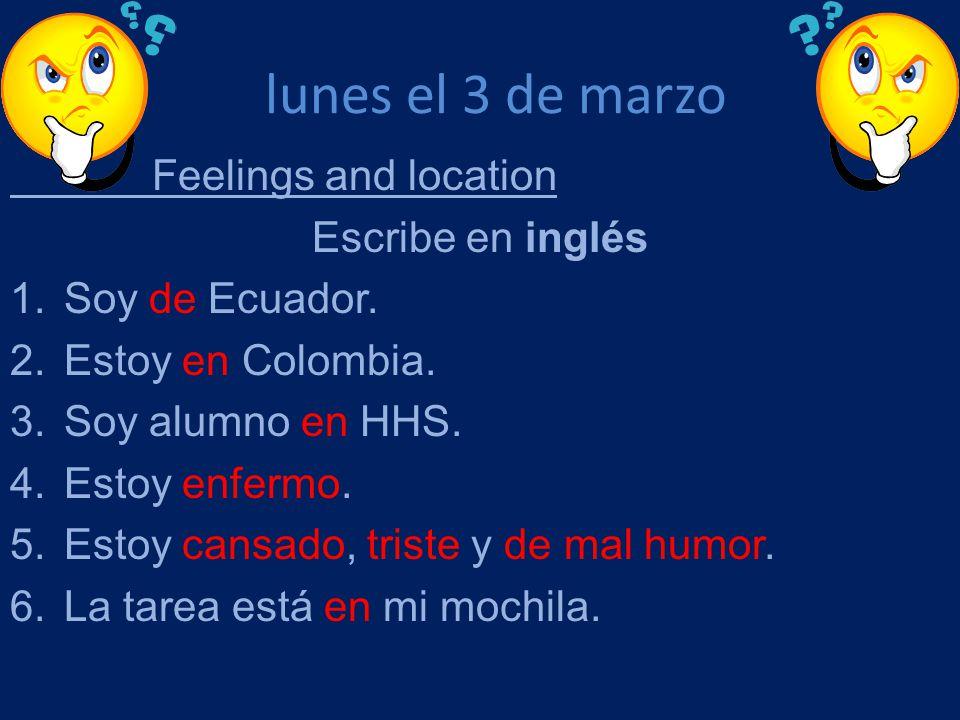 lunes el 3 de marzo Feelings and location Escribe en inglés 1.Soy de Ecuador. 2.Estoy en Colombia. 3.Soy alumno en HHS. 4.Estoy enfermo. 5.Estoy cansa
