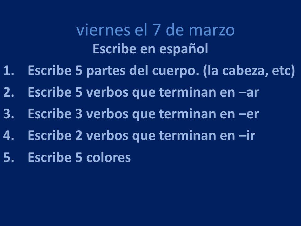viernes el 7 de marzo Escribe en español 1.Escribe 5 partes del cuerpo. (la cabeza, etc) 2.Escribe 5 verbos que terminan en –ar 3.Escribe 3 verbos que
