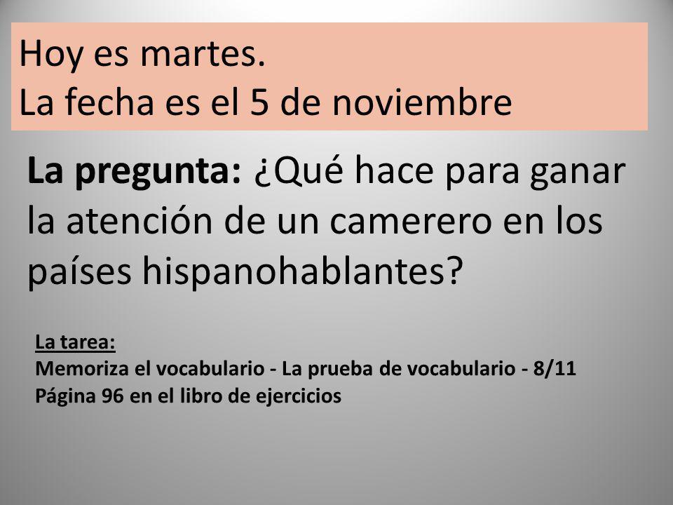 La pregunta: ¿Qué hace para ganar la atención de un camerero en los países hispanohablantes? Hoy es martes. La fecha es el 5 de noviembre La tarea: Me