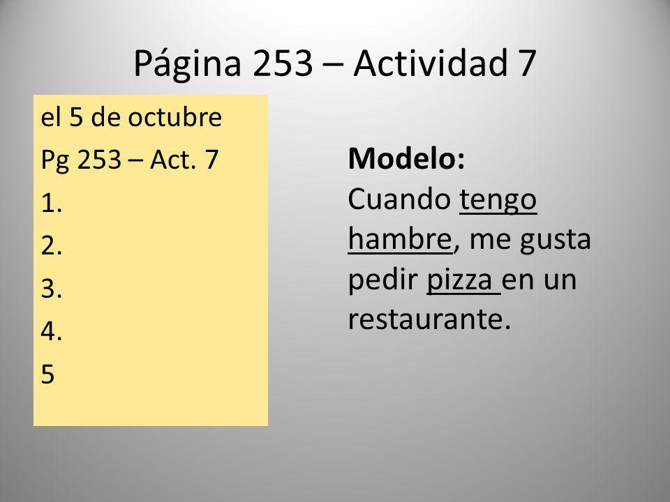 Página 253 – Actividad 7 el 5 de octubre Pg 253 – Act. 7 1. 2. 3. 4. 5 Modelo: Cuando tengo hambre, me gusta pedir pizza en un restaurante.