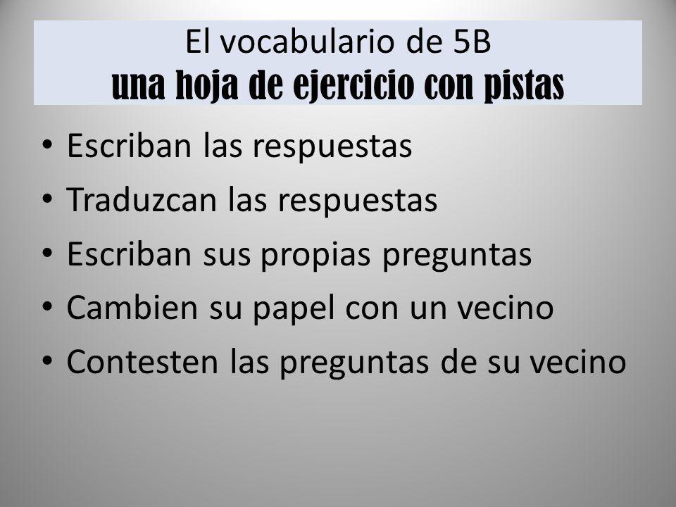 El vocabulario de 5B una hoja de ejercicio con pistas Escriban las respuestas Traduzcan las respuestas Escriban sus propias preguntas Cambien su papel con un vecino Contesten las preguntas de su vecino