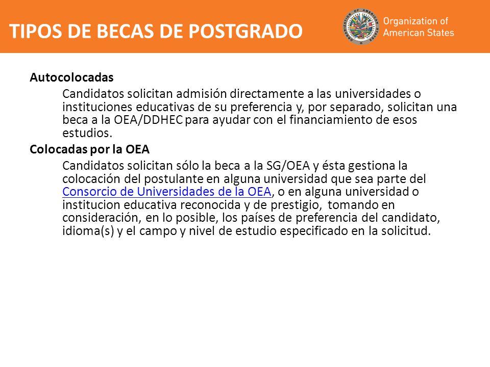 TIPOS DE BECAS DE POSTGRADO Autocolocadas Candidatos solicitan admisión directamente a las universidades o instituciones educativas de su preferencia y, por separado, solicitan una beca a la OEA/DDHEC para ayudar con el financiamiento de esos estudios.