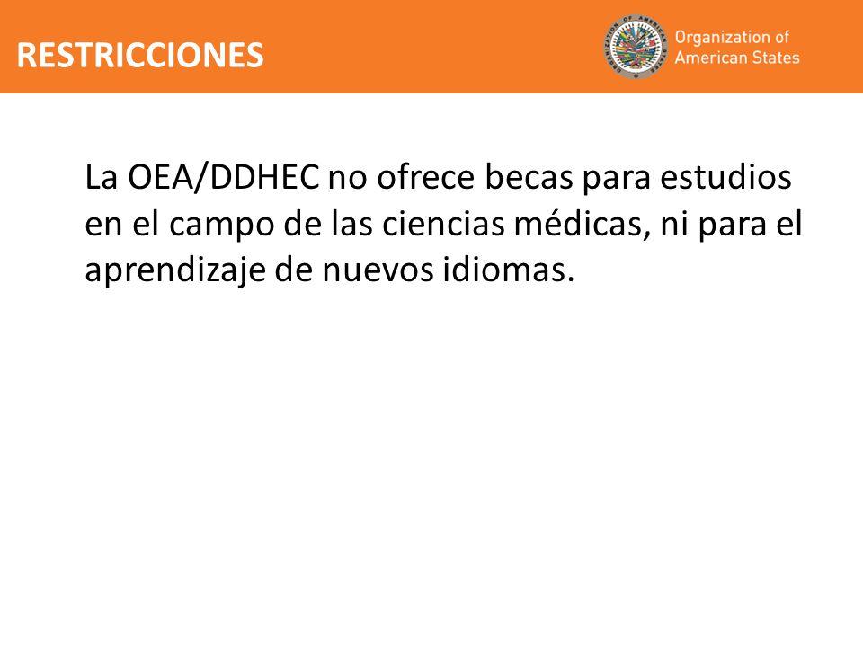 RESTRICCIONES La OEA/DDHEC no ofrece becas para estudios en el campo de las ciencias médicas, ni para el aprendizaje de nuevos idiomas.
