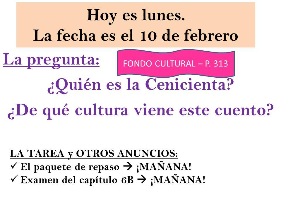 Hoy es lunes. La fecha es el 10 de febrero La pregunta: ¿Quién es la Cenicienta.