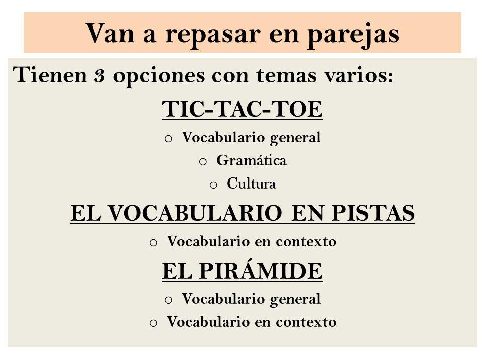 Van a repasar en parejas Tienen 3 opciones con temas varios: TIC-TAC-TOE o Vocabulario general o Gram ática o Cultura EL VOCABULARIO EN PISTAS o Vocabulario en contexto EL PIRÁMIDE o Vocabulario general o Vocabulario en contexto