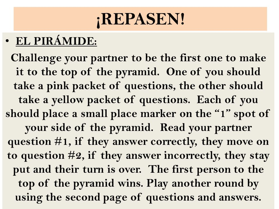 ¡REPASEN! EL PIRÁMIDE: Challenge your partner to be the first one to make it to the top of the pyramid. One of you should take a pink packet of questi