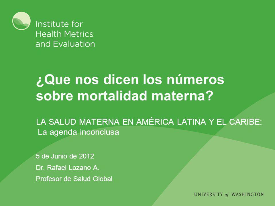 ¿Que nos dicen los números sobre mortalidad materna? 5 de Junio de 2012 Dr. Rafael Lozano A. Profesor de Salud Global LA SALUD MATERNA EN AMÉRICA LATI