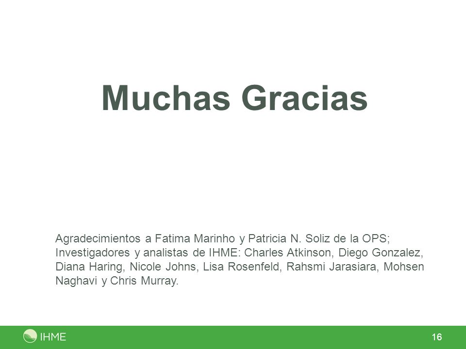 Muchas Gracias Agradecimientos a Fatima Marinho y Patricia N. Soliz de la OPS; Investigadores y analistas de IHME: Charles Atkinson, Diego Gonzalez, D