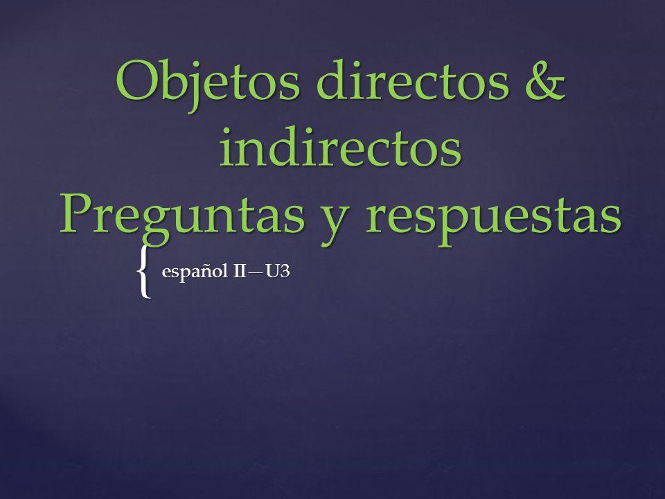 { Objetos directos & indirectos Preguntas y respuestas español IIU3