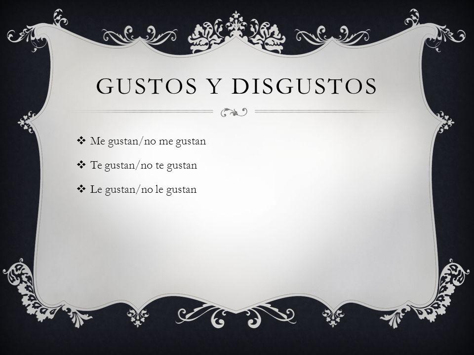 GUSTOS Y DISGUSTOS Me gustan/no me gustan Te gustan/no te gustan Le gustan/no le gustan
