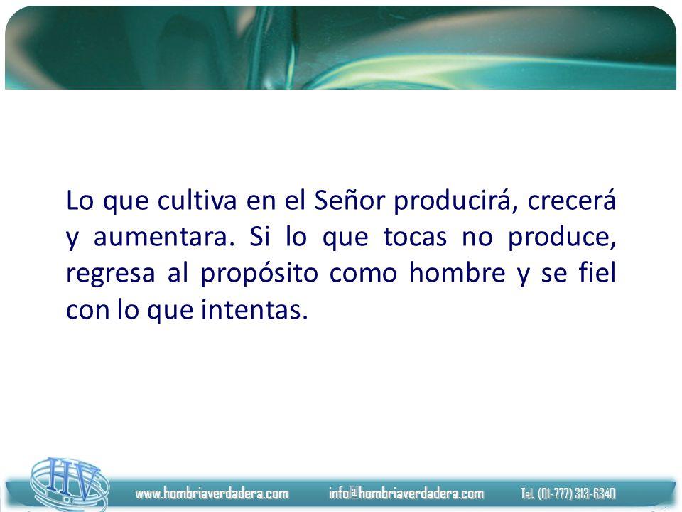 www.hombriaverdadera.com info@hombriaverdadera.com Tel. (01-777) 313-6340 Lo que cultiva en el Señor producirá, crecerá y aumentara. Si lo que tocas n