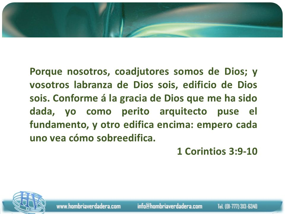 www.hombriaverdadera.com info@hombriaverdadera.com Tel. (01-777) 313-6340 Porque nosotros, coadjutores somos de Dios; y vosotros labranza de Dios sois