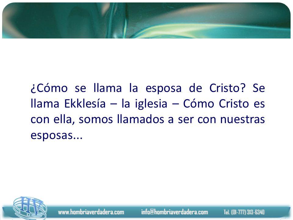 www.hombriaverdadera.com info@hombriaverdadera.com Tel. (01-777) 313-6340 ¿Cómo se llama la esposa de Cristo? Se llama Ekklesía – la iglesia – Cómo Cr
