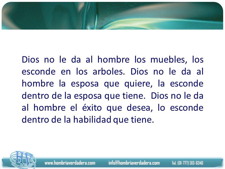 www.hombriaverdadera.com info@hombriaverdadera.com Tel. (01-777) 313-6340 Dios no le da al hombre los muebles, los esconde en los arboles. Dios no le