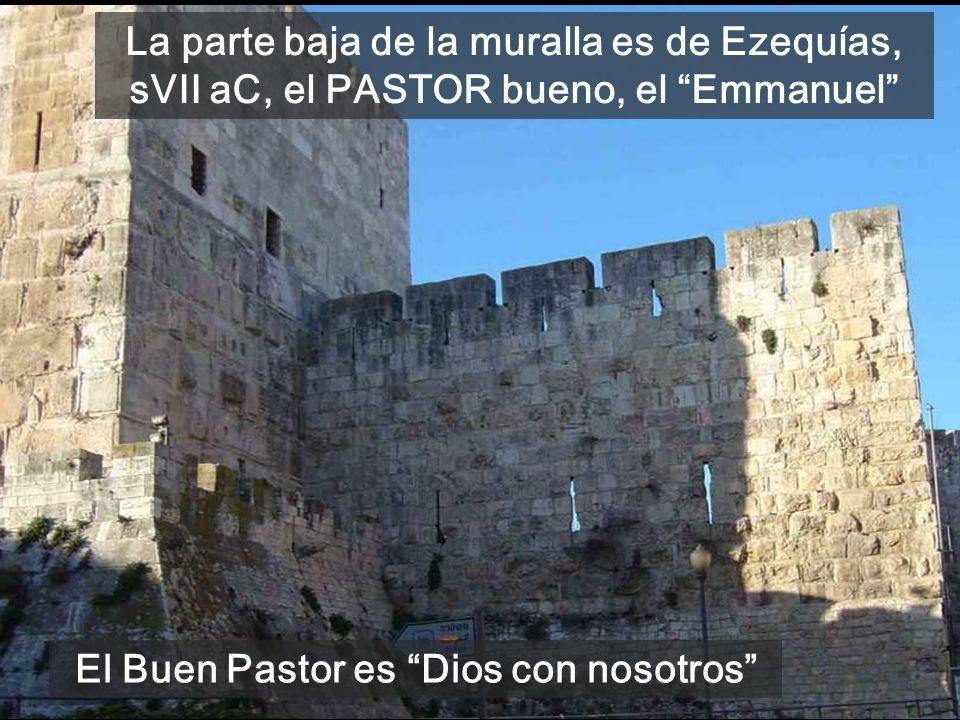La parte baja de la muralla es de Ezequías, sVII aC, el PASTOR bueno, el Emmanuel El Buen Pastor es Dios con nosotros