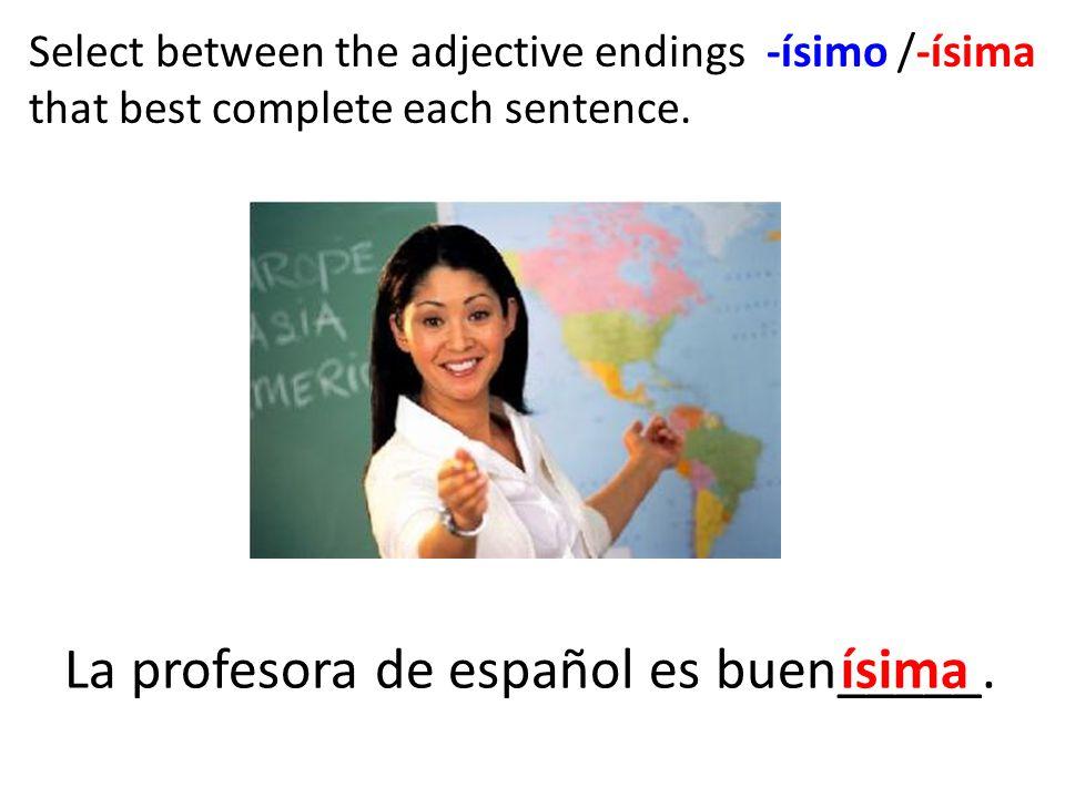 Select between the adjective endings -ísimo /-ísima that best complete each sentence.