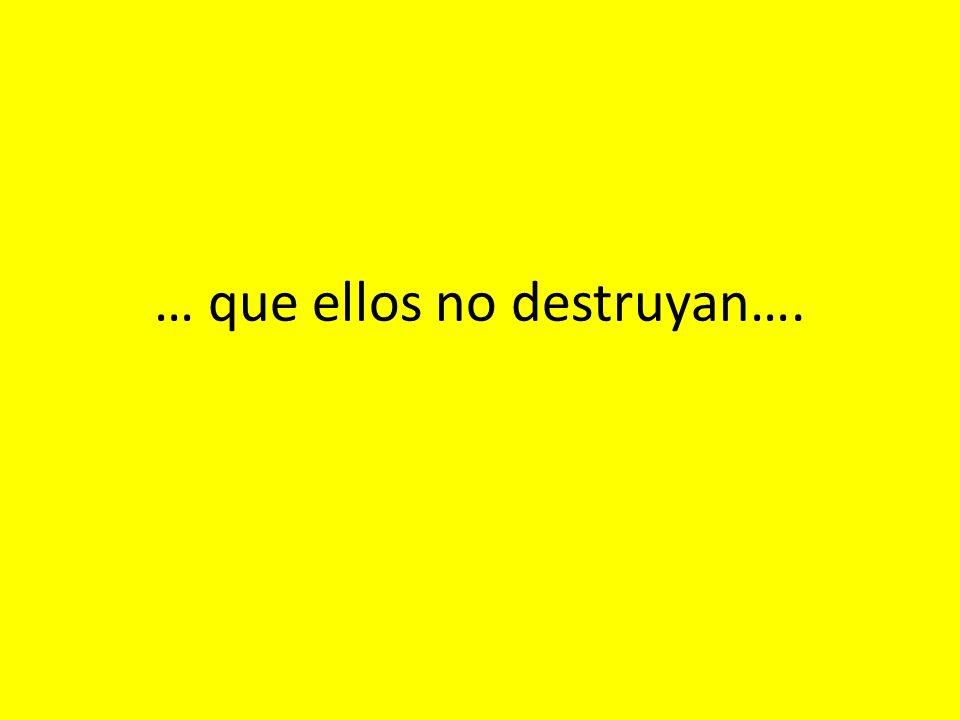 … que ellos no destruyan….